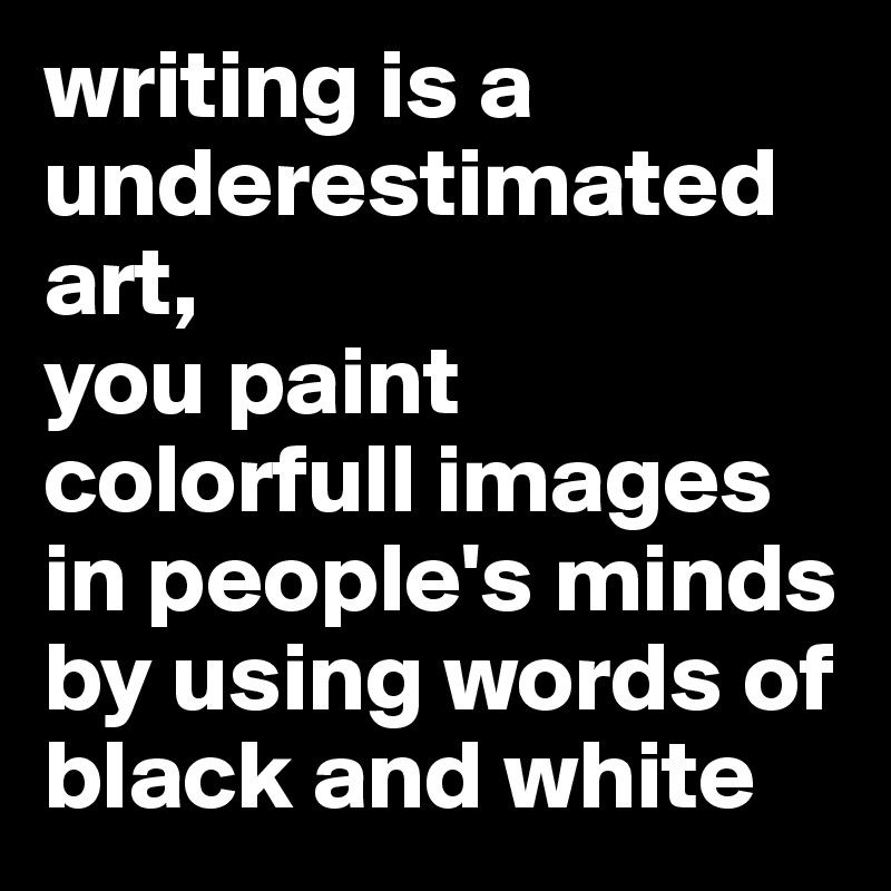 writing is a underestimated art, you paint colorfull images in people's minds by using words of black and white