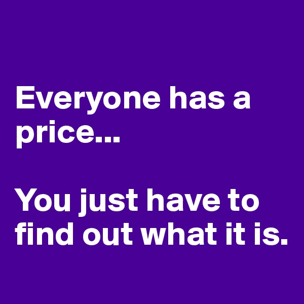 Everyone has a price...   You just have to find out what it is.