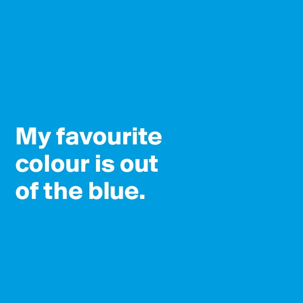 My favourite  colour is out  of the blue.