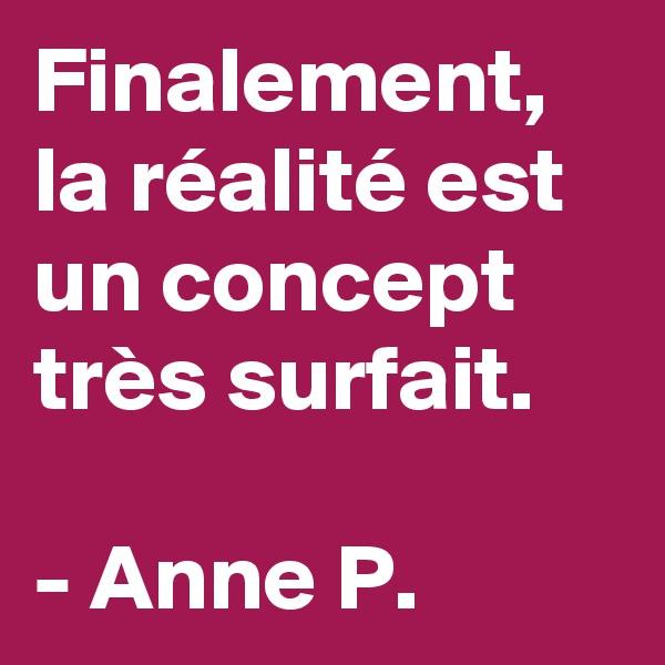 Finalement, la réalité est un concept très surfait.  - Anne P.