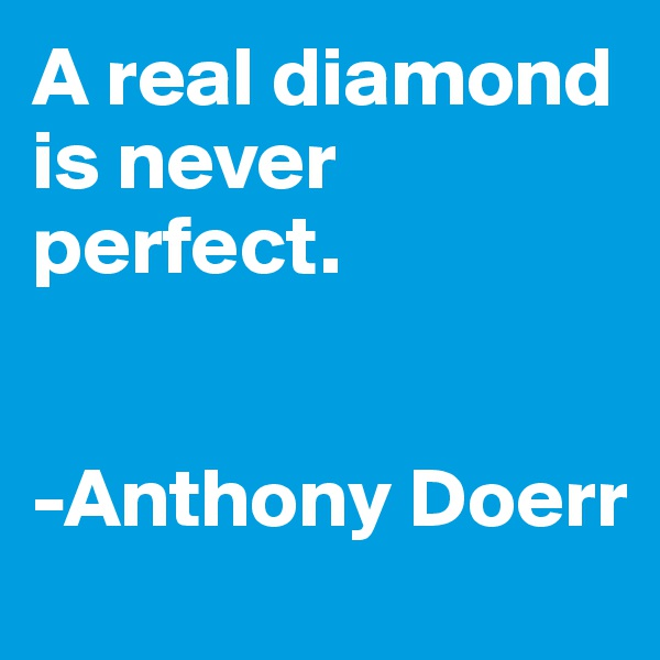 A real diamond is never perfect.   -Anthony Doerr