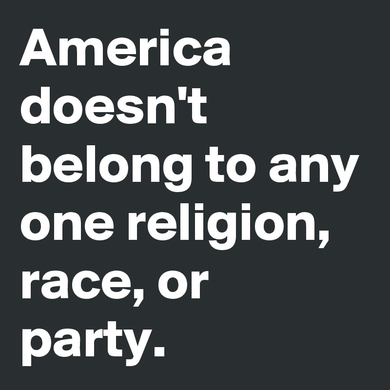 America doesn't belong to any one religion, race, or party.