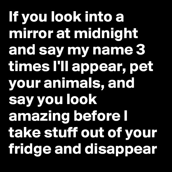 If you look into a mirror at midnight and say my name 3 times I'll appear, pet your animals, and say you look amazing before I take stuff out of your fridge and disappear