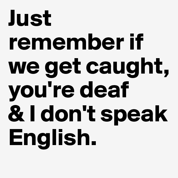 Just remember if we get caught,  you're deaf & I don't speak English.