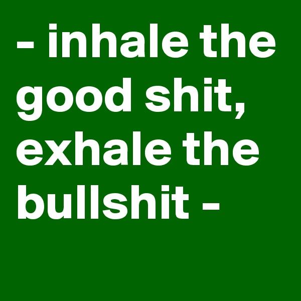 - inhale the good shit, exhale the bullshit -