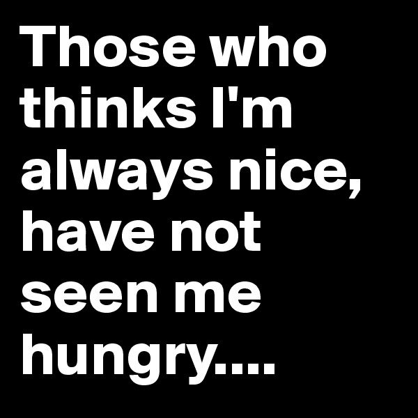 Those who thinks I'm always nice, have not seen me hungry....