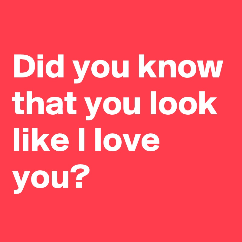 Did you know that you look like I love you?