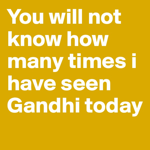 You will not know how many times i have seen Gandhi today