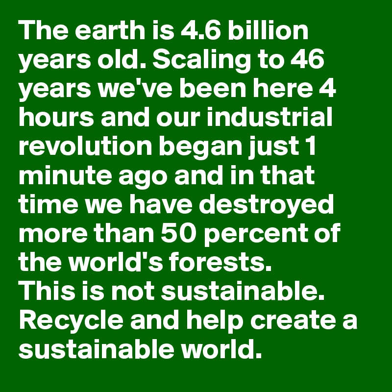 The earth is 4.6 billion  years old. Scaling to 46  years we've been here 4  hours and our industrial revolution began just 1 minute ago and in that time we have destroyed more than 50 percent of the world's forests.  This is not sustainable. Recycle and help create a sustainable world.