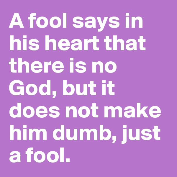 A fool says in his heart that there is no God, but it does not make him dumb, just a fool.