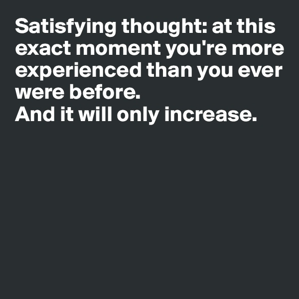 Satisfying thought: at this exact moment you're more experienced than you ever were before.  And it will only increase.