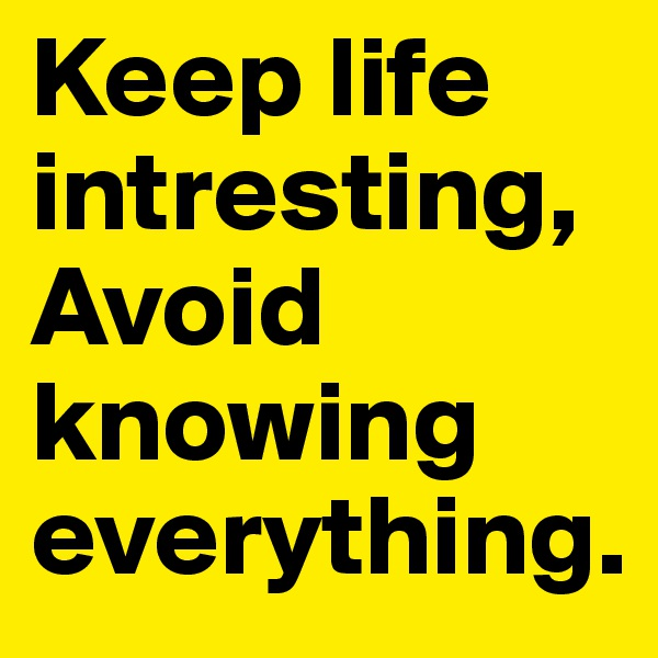 Keep life intresting, Avoid knowing everything.