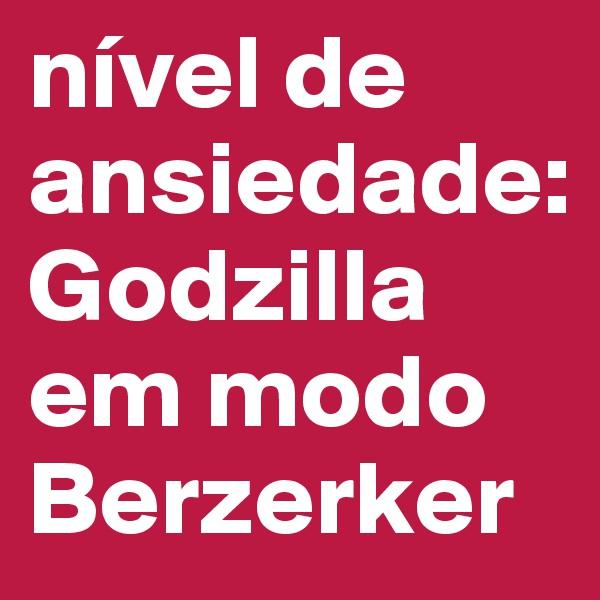 nível de ansiedade: Godzilla  em modo Berzerker