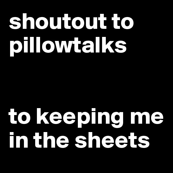 shoutout to pillowtalks   to keeping me in the sheets
