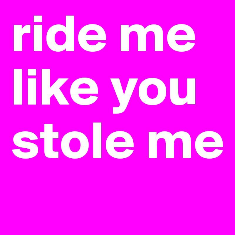 ride me like you stole me
