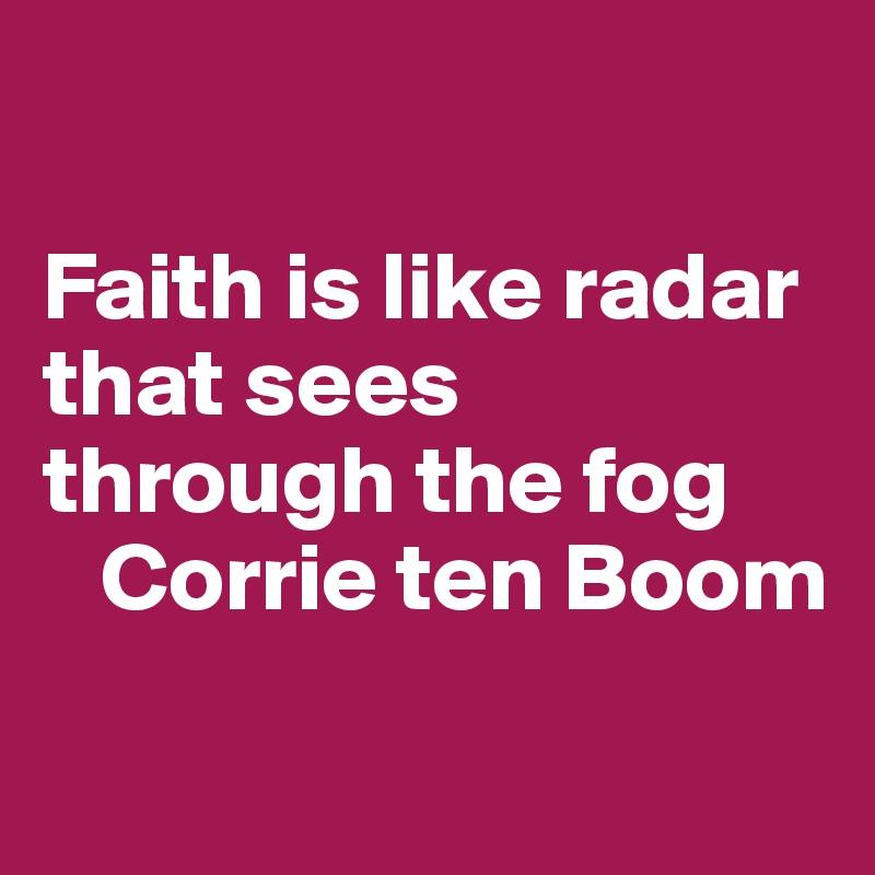 Faith is like radar that sees through the fog    Corrie ten Boom