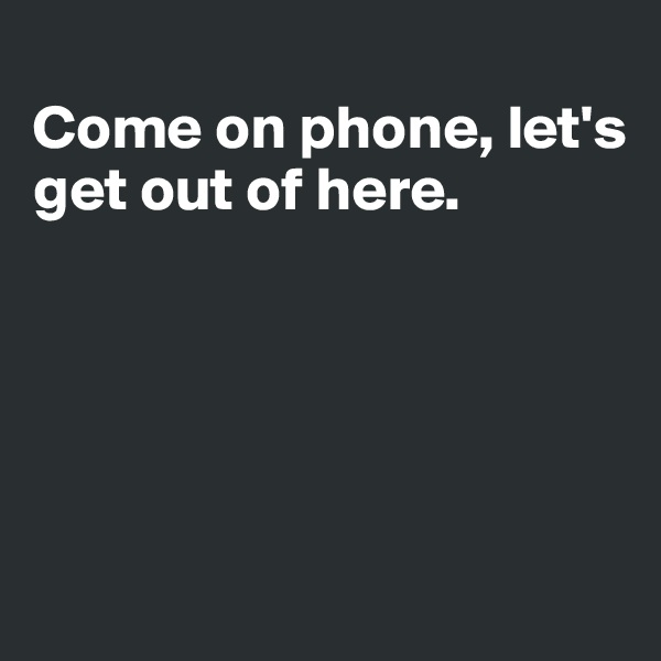 Come on phone, let's  get out of here.
