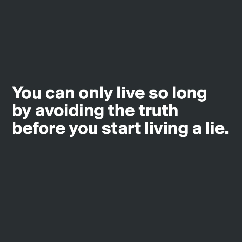 You can only live so long by avoiding the truth before you start living a lie.