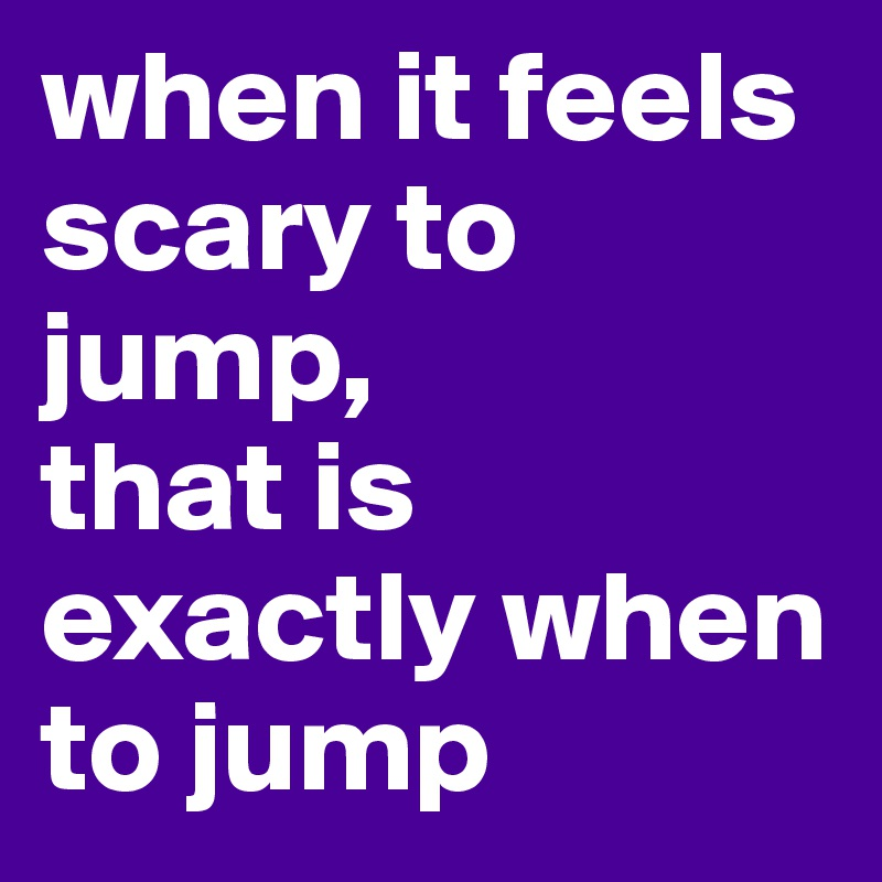 when it feels scary to jump, that is exactly when to jump