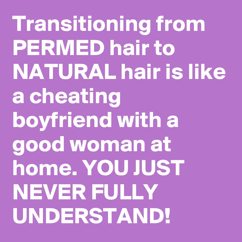 Transitioning from PERMED hair to NATURAL hair is like a cheating boyfriend with a good woman at home. YOU JUST NEVER FULLY UNDERSTAND!
