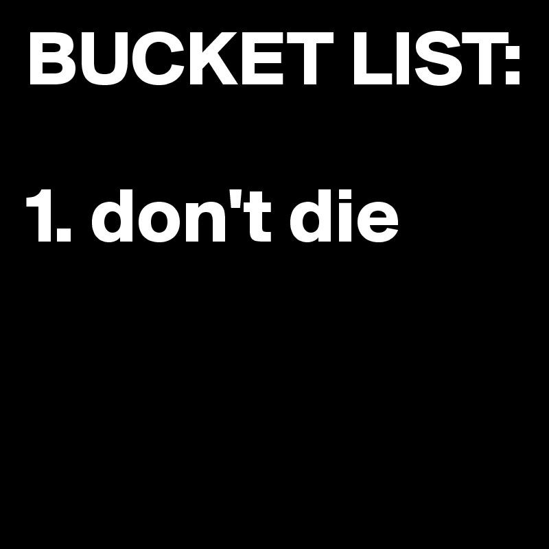 BUCKET LIST:  1. don't die