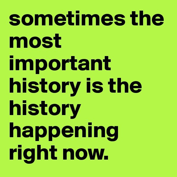 sometimes the most important history is the history happening right now.