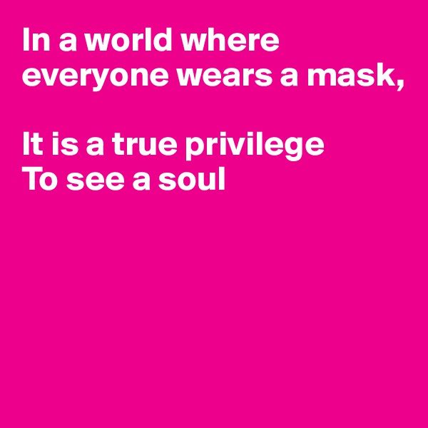 In a world where everyone wears a mask,  It is a true privilege To see a soul