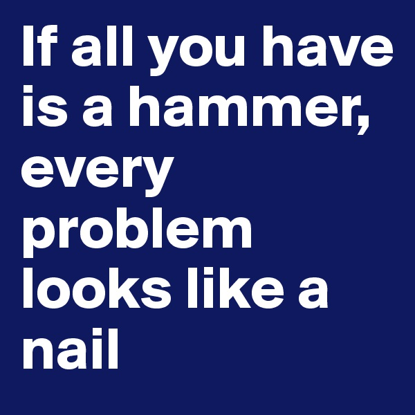If all you have is a hammer, every problem looks like a nail