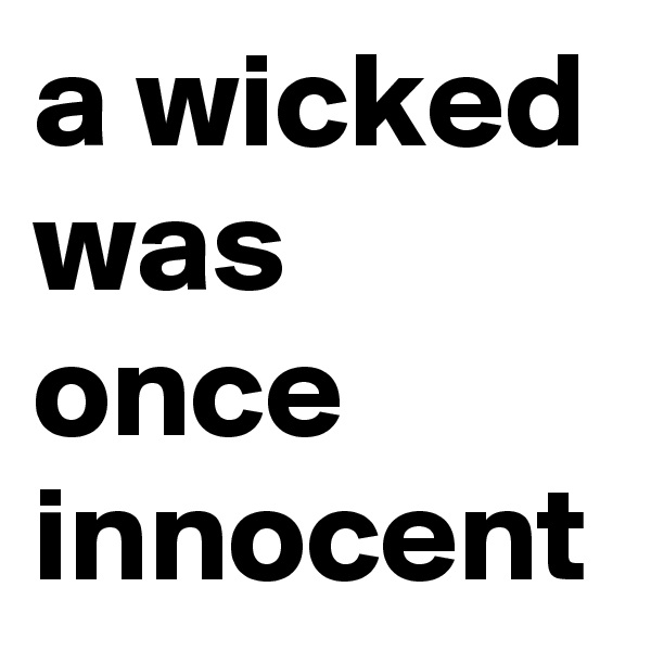 a wicked was once innocent