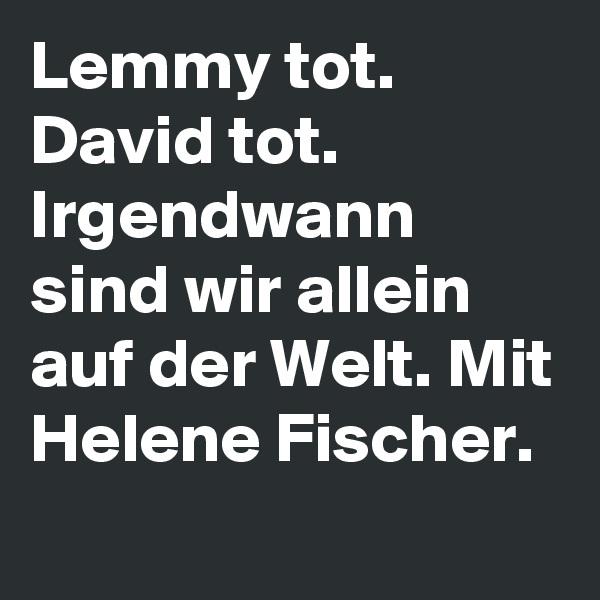 Lemmy tot. David tot. Irgendwann sind wir allein auf der Welt. Mit Helene Fischer.