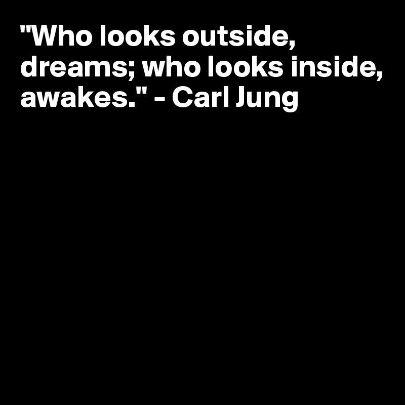 """Who looks outside, dreams; who looks inside, awakes."" - Carl Jung"