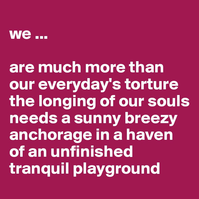 we ...  are much more than our everyday's torture the longing of our souls  needs a sunny breezy anchorage in a haven of an unfinished tranquil playground