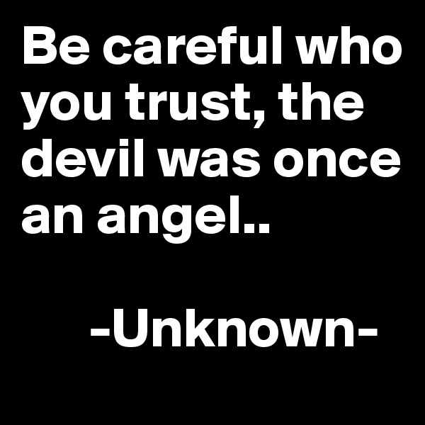 Be careful who you trust, the devil was once an angel..         -Unknown-