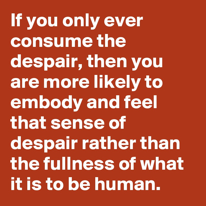 If you only ever consume the despair, then you are more likely to embody and feel that sense of despair rather than the fullness of what it is to be human.
