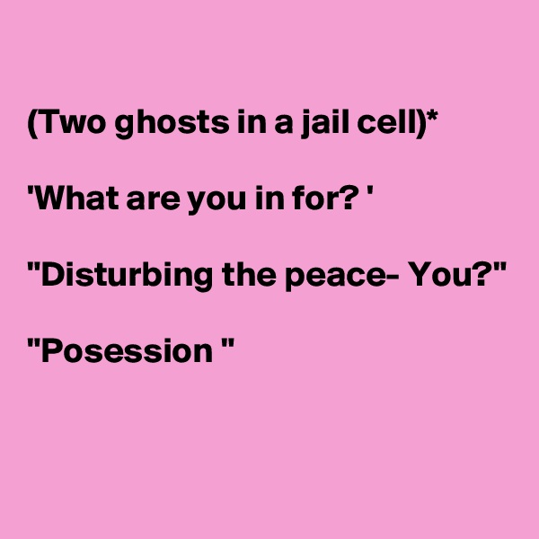 """(Two ghosts in a jail cell)*  'What are you in for? '  """"Disturbing the peace- You?""""  """"Posession """""""