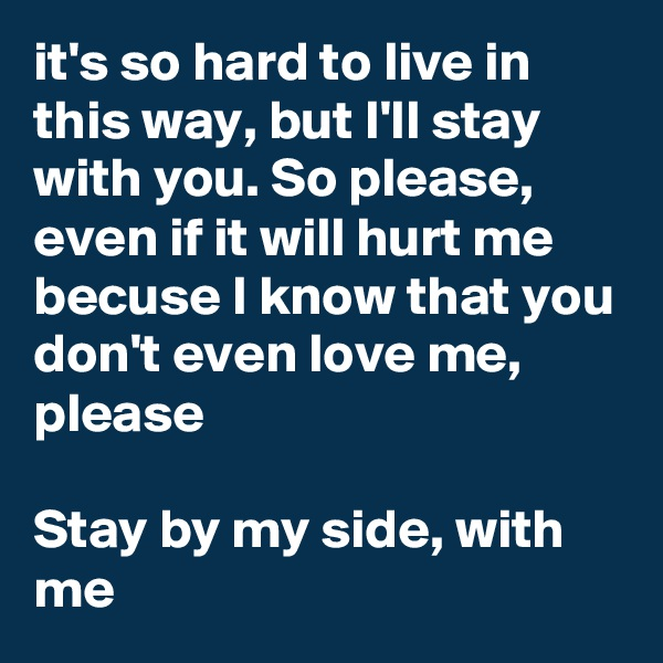 it's so hard to live in this way, but I'll stay with you. So please, even if it will hurt me becuse I know that you don't even love me, please  Stay by my side, with me