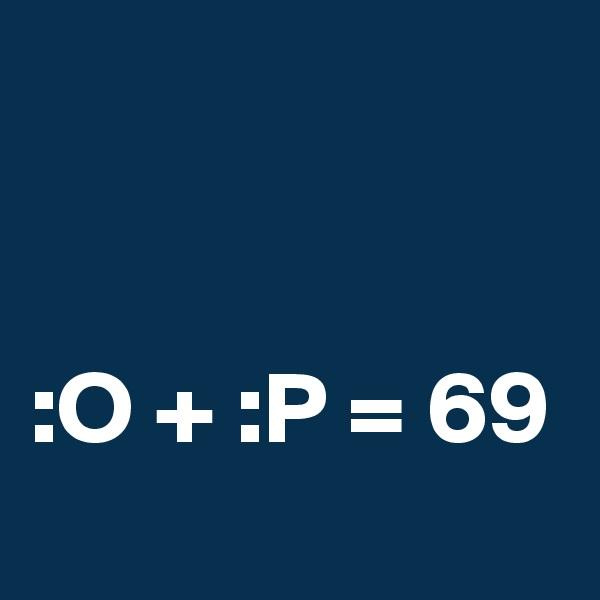 :O + :P = 69