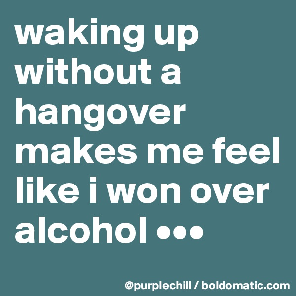 waking up without a hangover makes me feel like i won over alcohol •••