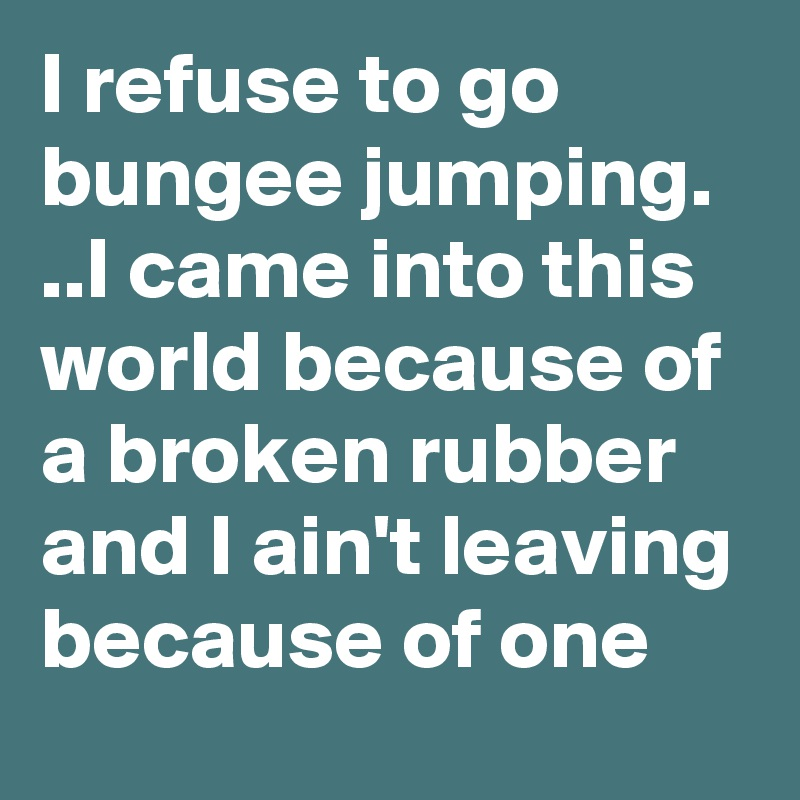 I refuse to go bungee jumping. ..I came into this world because of a broken rubber and I ain't leaving because of one