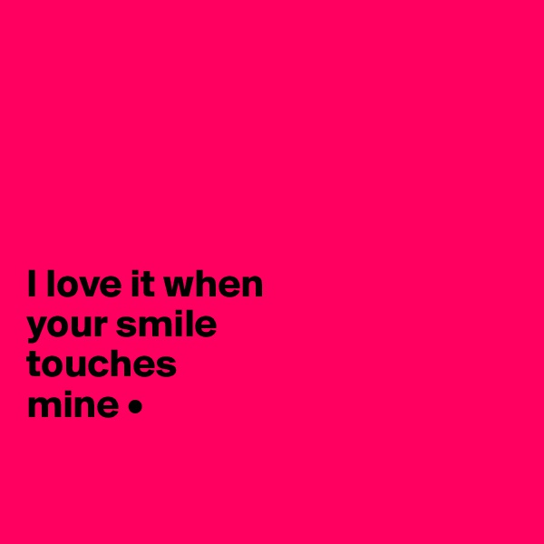 I love it when your smile touches mine •