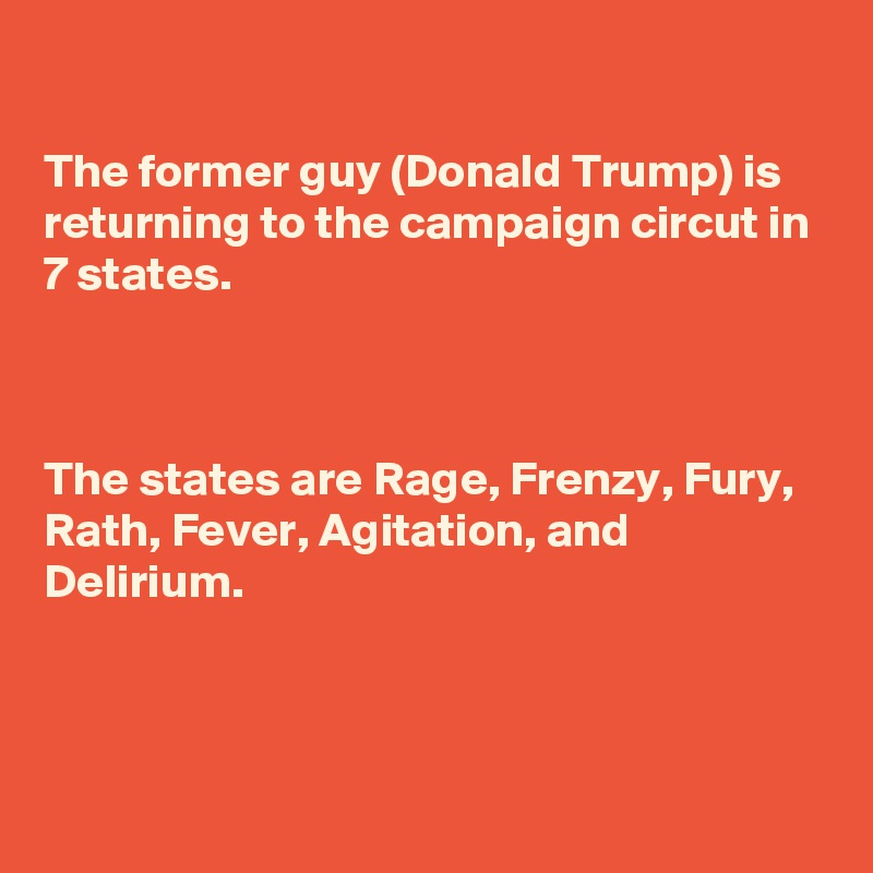 The former guy (Donald Trump) is returning to the campaign circut in 7 states.    The states are Rage, Frenzy, Fury, Rath, Fever, Agitation, and Delirium.