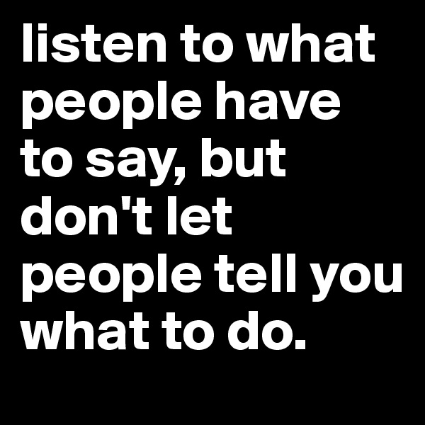 listen to what people have to say, but don't let people tell you what to do.