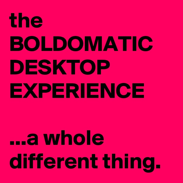 the BOLDOMATIC DESKTOP EXPERIENCE  ...a whole different thing.
