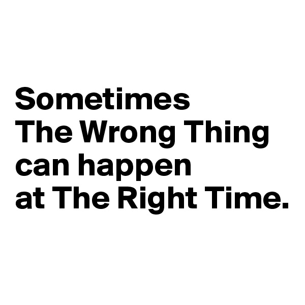 Sometimes  The Wrong Thing can happen  at The Right Time.