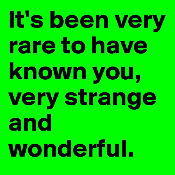 It's been very rare to have known you, very strange and wonderful.