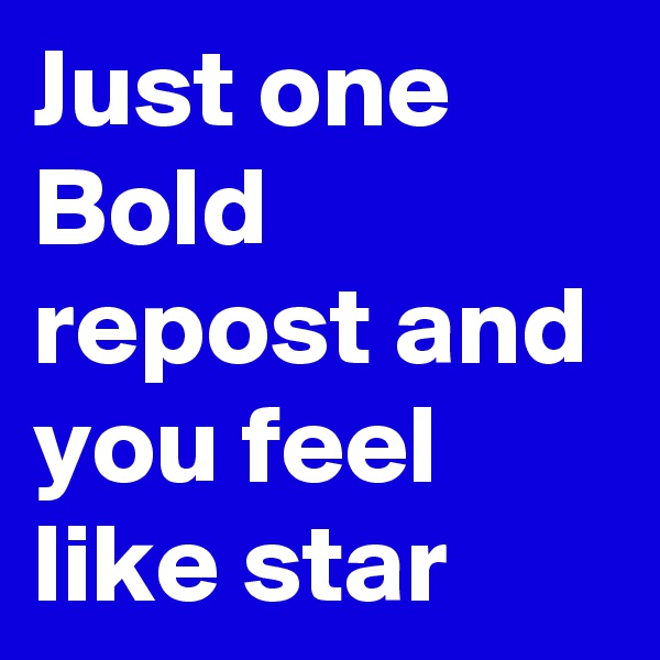 Just one Bold repost and you feel like star