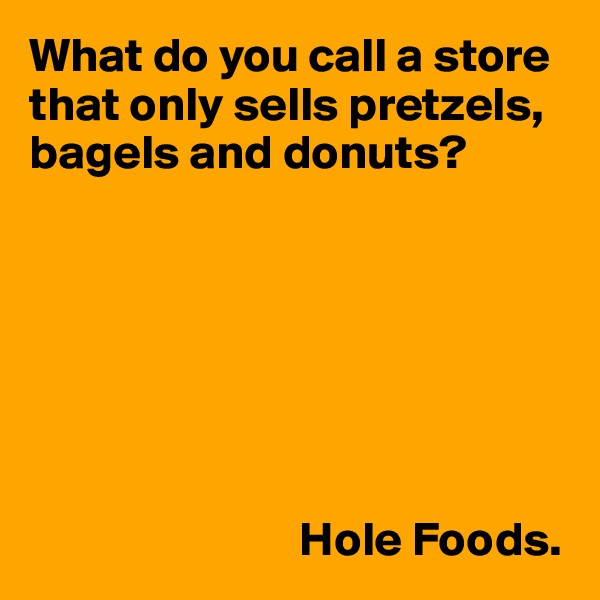 What do you call a store that only sells pretzels, bagels and donuts?                                    Hole Foods.