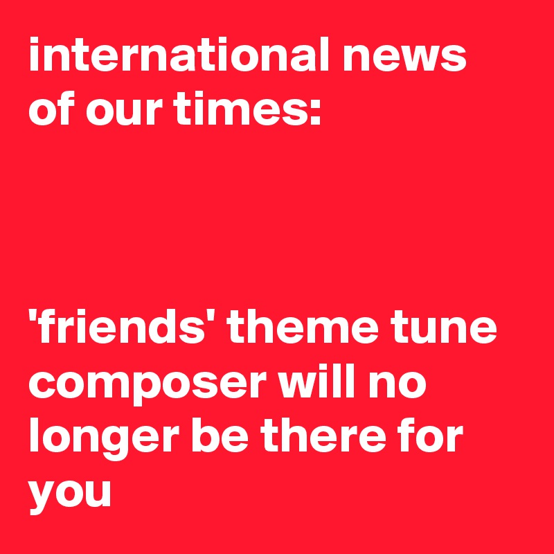 international news of our times:    'friends' theme tune composer will no longer be there for you