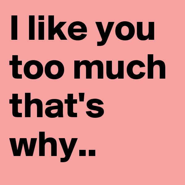 I like you  too much that's why..