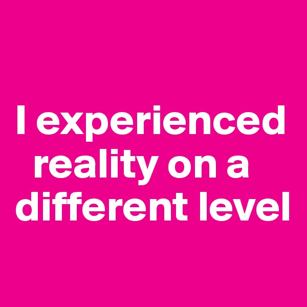 I experienced    reality on a different level